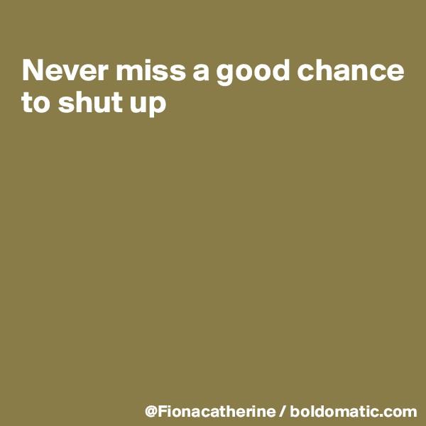 Never miss a good chance to shut up