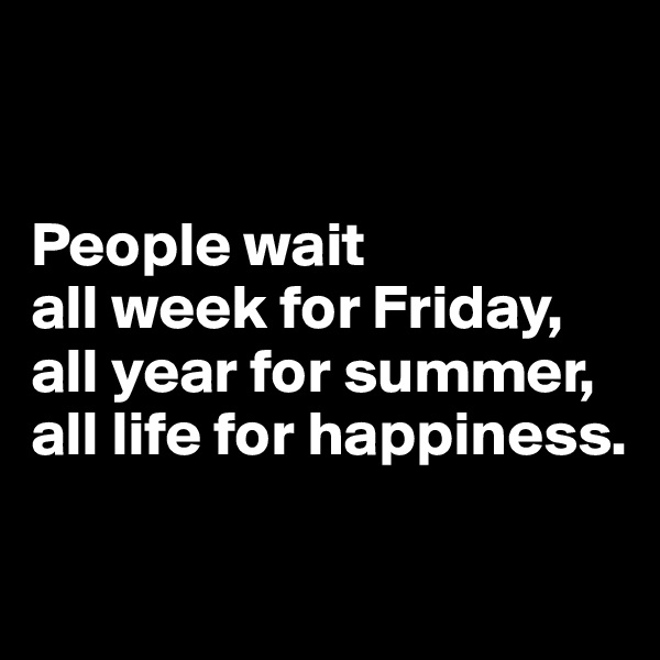 People wait  all week for Friday,  all year for summer,  all life for happiness.