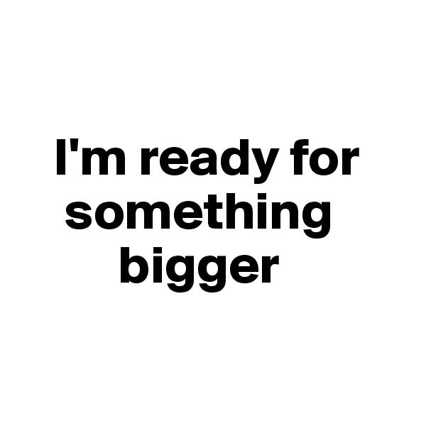 I'm ready for      something           bigger