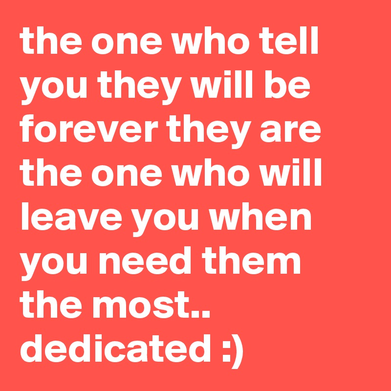 the one who tell you they will be forever they are the one who will leave you when you need them the most.. dedicated :)
