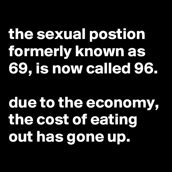 the sexual postion formerly known as 69, is now called 96.  due to the economy, the cost of eating out has gone up.
