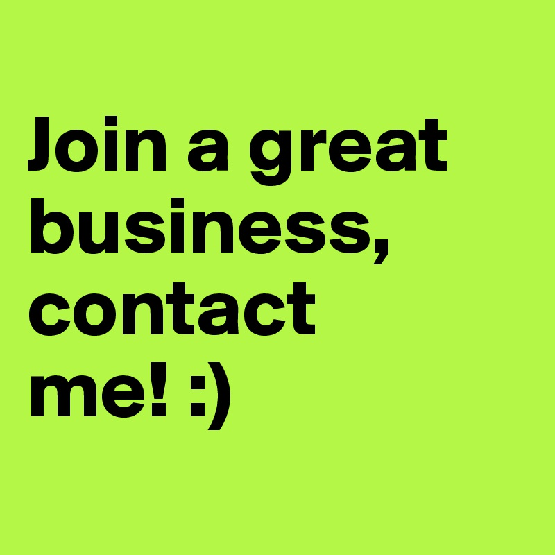 Join a great business,           contact   me! :)