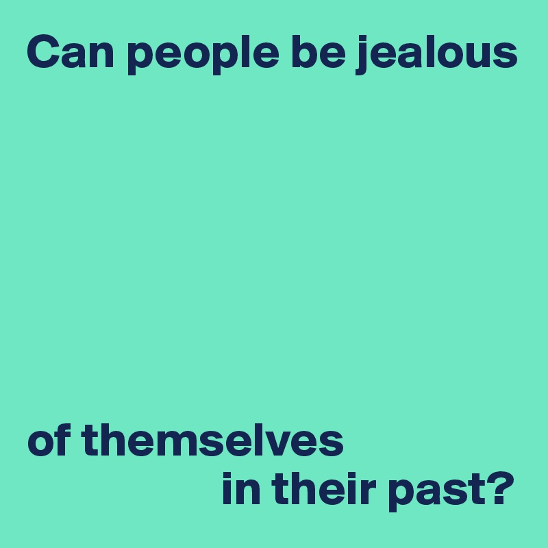 Can people be jealous        of themselves                      in their past?