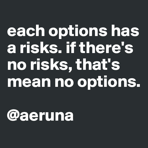 each options has a risks. if there's no risks, that's mean no options.   @aeruna