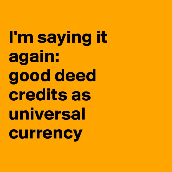I'm saying it again: good deed credits as universal currency