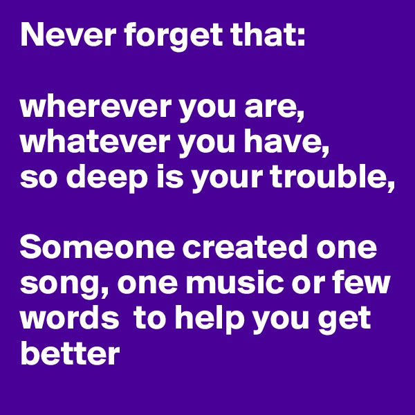 Never forget that:  wherever you are, whatever you have, so deep is your trouble,   Someone created one song, one music or few words  to help you get better