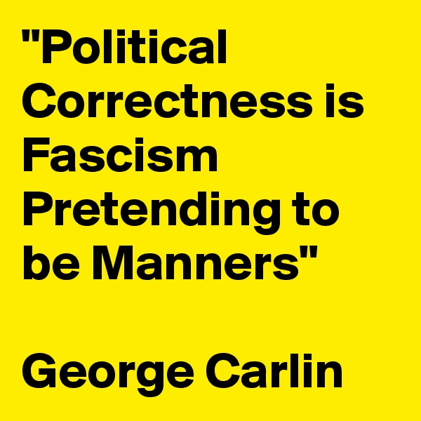 """""""Political Correctness is Fascism Pretending to be Manners""""  George Carlin"""