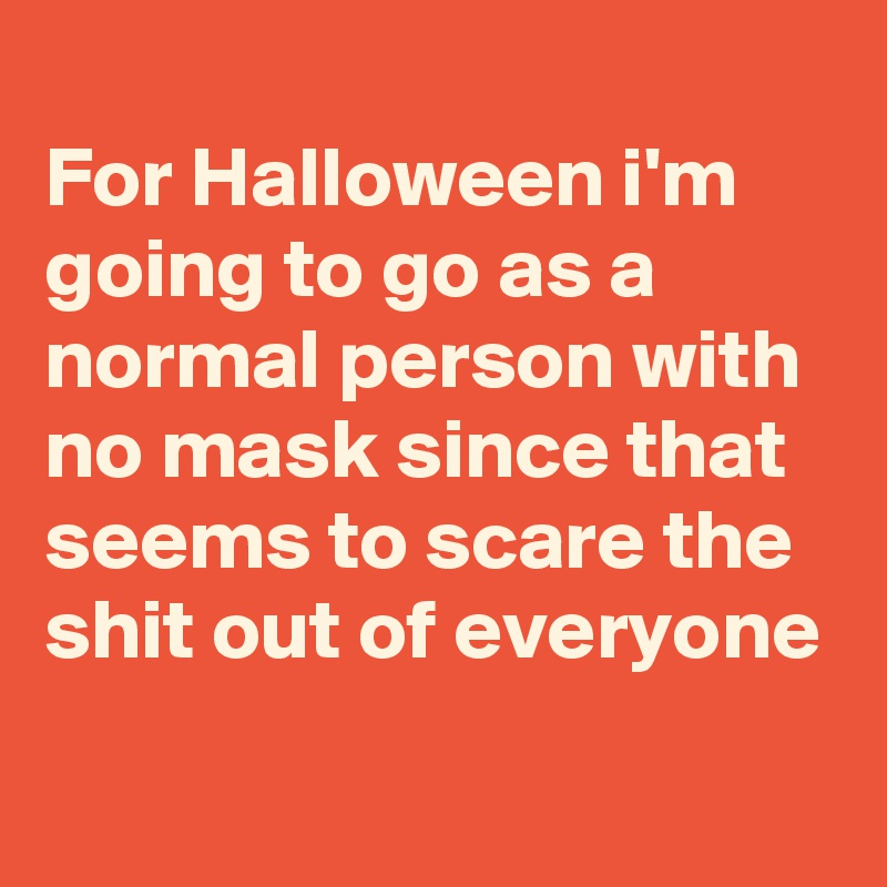 For Halloween i'm going to go as a normal person with no mask since that seems to scare the shit out of everyone