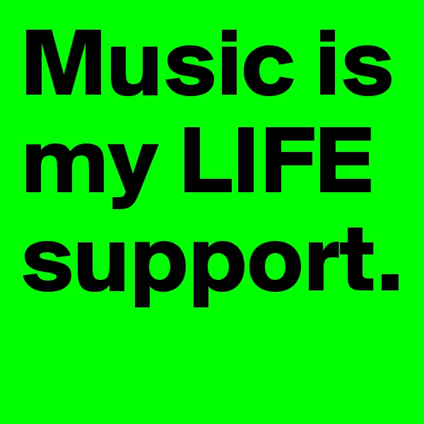 Music is my LIFE support.
