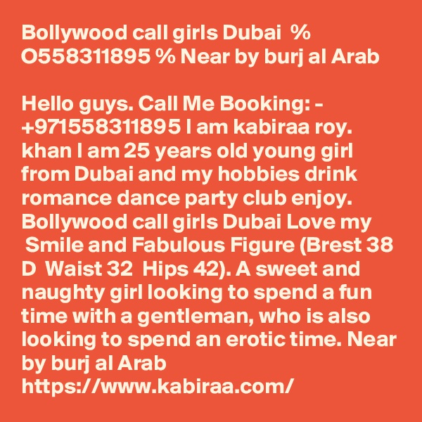 Bollywood call girls Dubai  % O558311895 % Near by burj al Arab  Hello guys. Call Me Booking: - +971558311895 I am kabiraa roy. khan I am 25 years old young girl from Dubai and my hobbies drink romance dance party club enjoy. Bollywood call girls Dubai Love my   Smile and Fabulous Figure (Brest 38 D  Waist 32  Hips 42). A sweet and naughty girl looking to spend a fun time with a gentleman, who is also looking to spend an erotic time. Near by burj al Arab https://www.kabiraa.com/