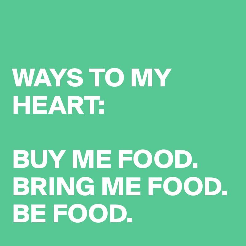 WAYS TO MY HEART:  BUY ME FOOD. BRING ME FOOD. BE FOOD.