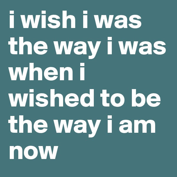i wish i was the way i was when i wished to be the way i am now