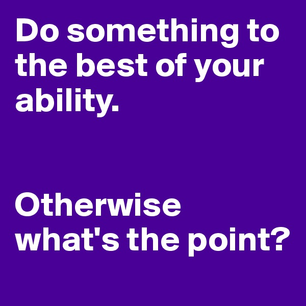 Do something to the best of your ability.   Otherwise what's the point?