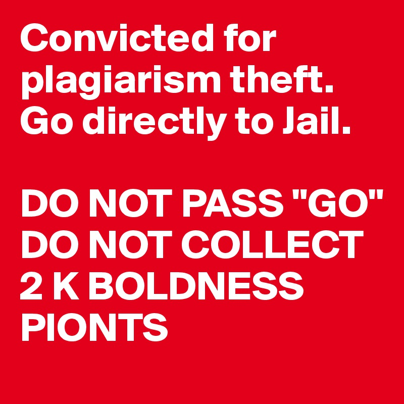 "Convicted for plagiarism theft. Go directly to Jail.   DO NOT PASS ""GO"" DO NOT COLLECT 2 K BOLDNESS PIONTS"