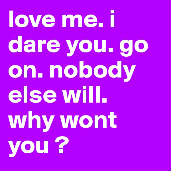love me. i dare you. go on. nobody else will.  why wont you ?