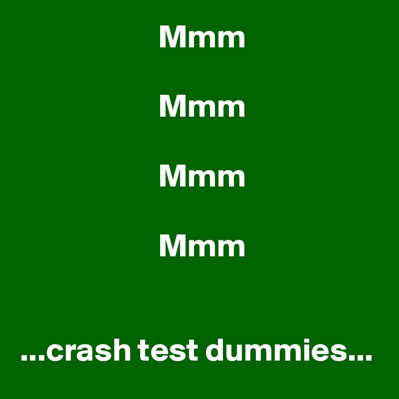 Mmm                       Mmm                       Mmm                       Mmm   ...crash test dummies...