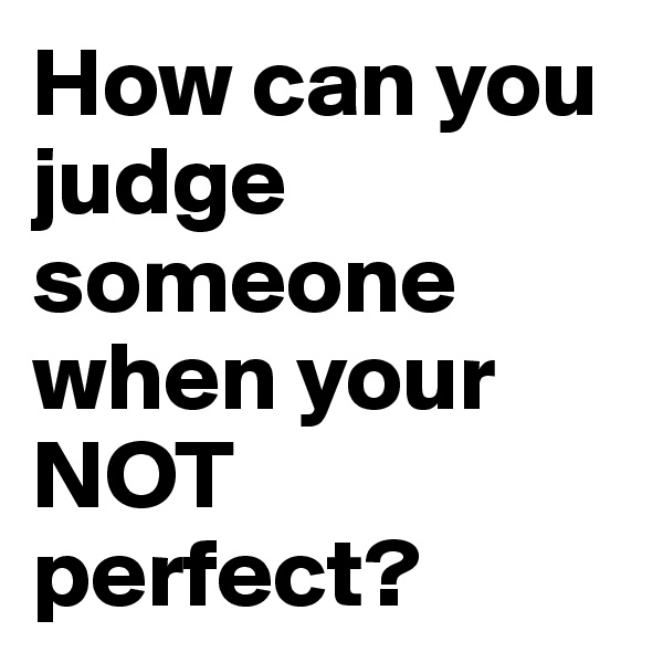 How can you judge someone when your NOT perfect?