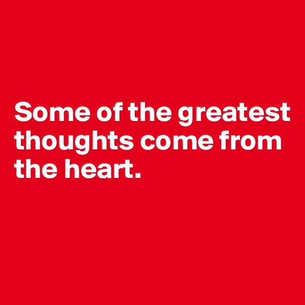 Some of the greatest thoughts come from the heart.