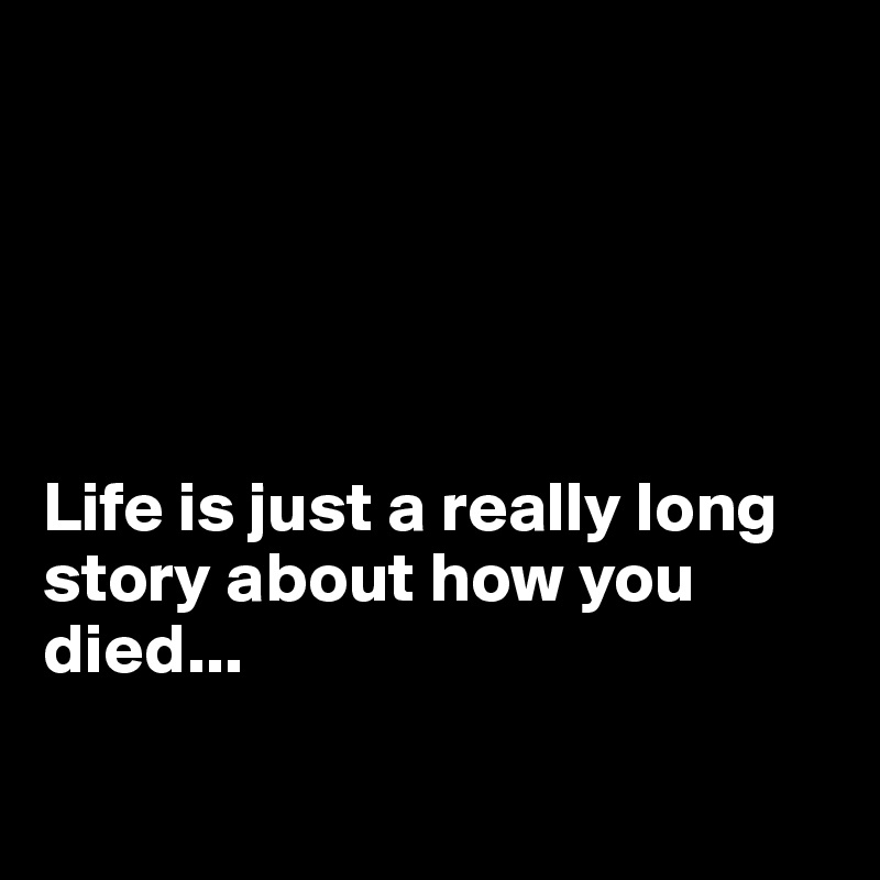 Life is just a really long story about how you died...