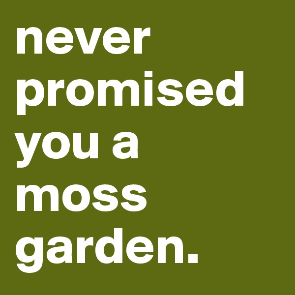 never promised you a moss garden.