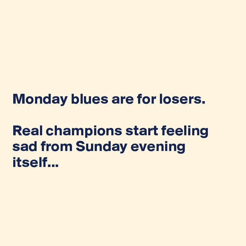 Monday blues are for losers.  Real champions start feeling sad from Sunday evening itself...