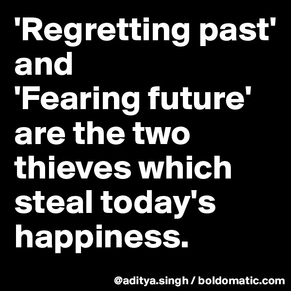'Regretting past'  and 'Fearing future' are the two thieves which steal today's happiness.