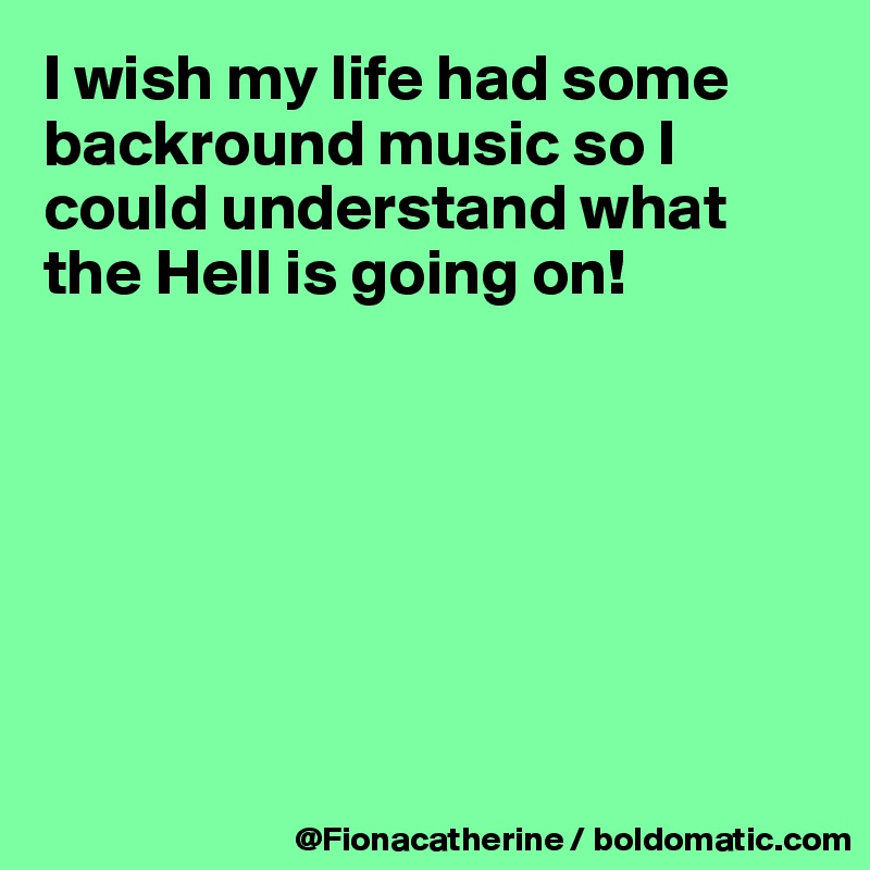 I wish my life had some backround music so I could understand what the Hell is going on!
