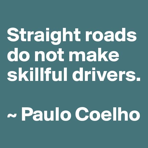 Straight roads do not make skillful drivers.  ~ Paulo Coelho