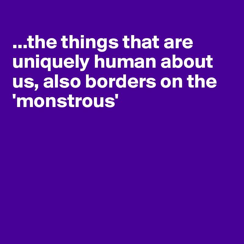 ...the things that are uniquely human about us, also borders on the 'monstrous'