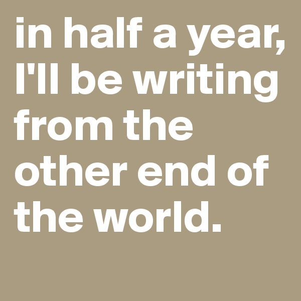 in half a year, I'll be writing from the other end of the world.