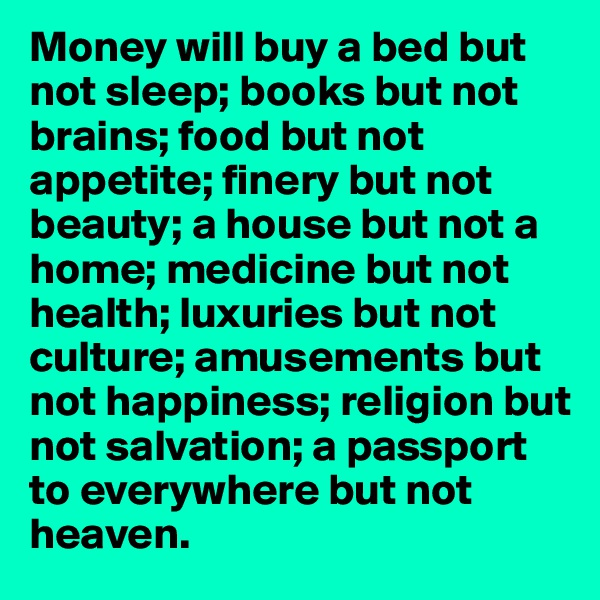 Money will buy a bed but not sleep; books but not brains; food but not appetite; finery but not beauty; a house but not a home; medicine but not health; luxuries but not culture; amusements but not happiness; religion but not salvation; a passport to everywhere but not heaven.