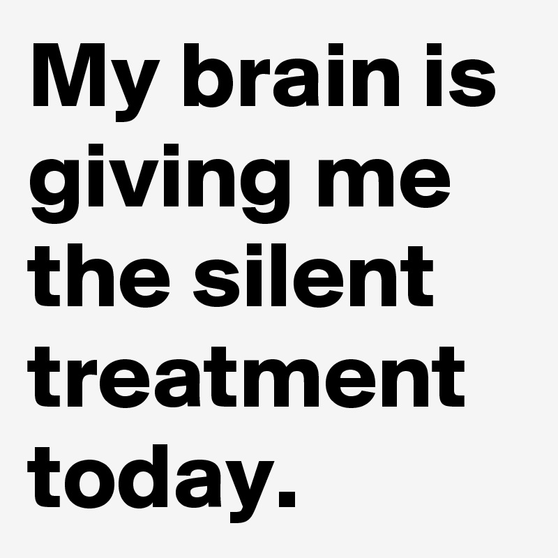 My brain is giving me the silent treatment today.