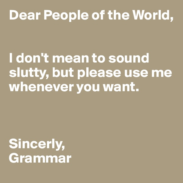 Dear People of the World,   I don't mean to sound slutty, but please use me whenever you want.    Sincerly, Grammar