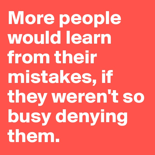 More people would learn from their mistakes, if they weren't so busy denying them.