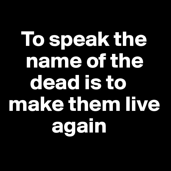 To speak the      name of the         dead is to make them live            again