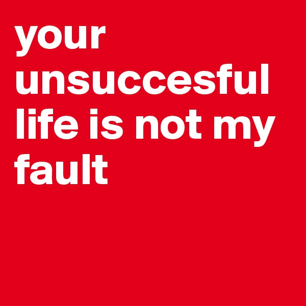 your unsuccesful life is not my fault