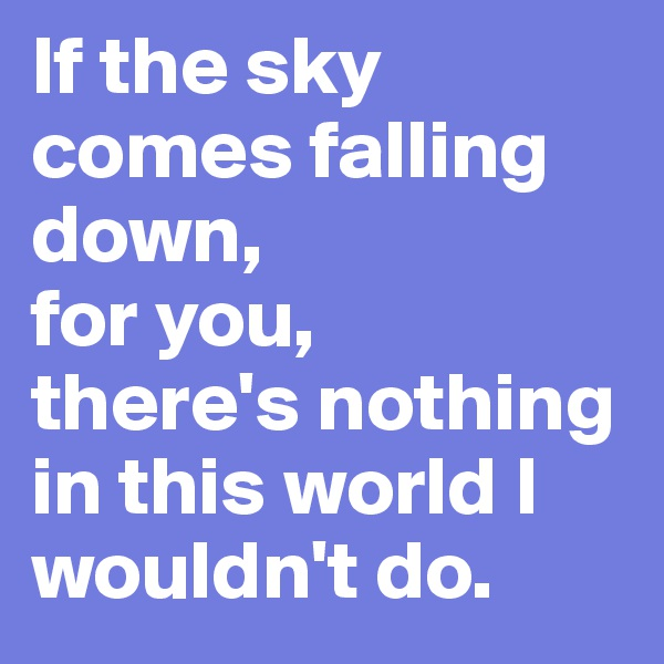 If the sky comes falling down,  for you,  there's nothing in this world I wouldn't do.