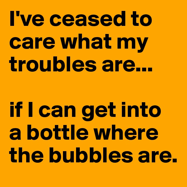 I've ceased to care what my troubles are...   if I can get into a bottle where the bubbles are.