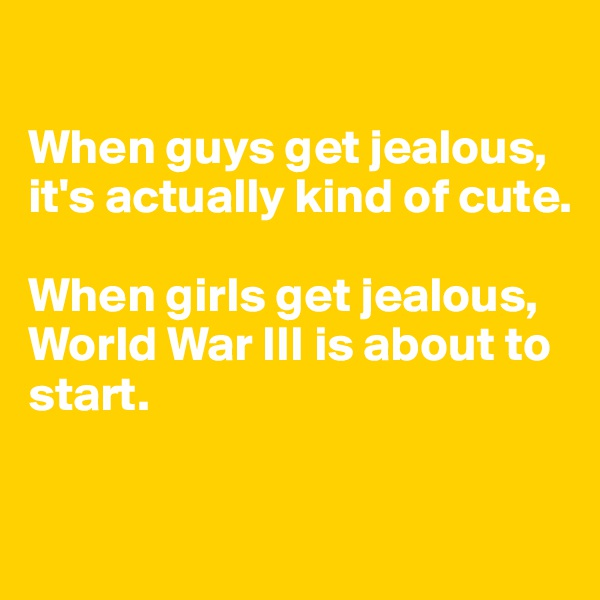 When guys get jealous, it's actually kind of cute.  When girls get jealous, World War III is about to start.