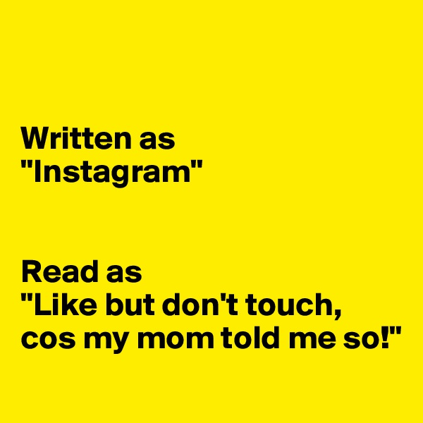 "Written as  ""Instagram""   Read as ""Like but don't touch, cos my mom told me so!"""