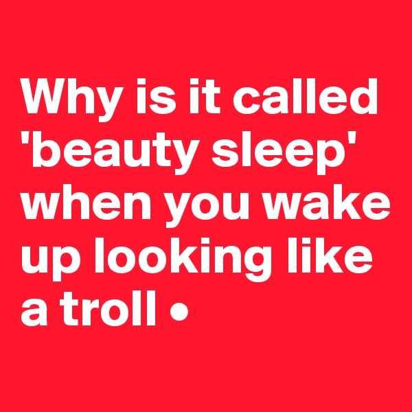 Why is it called 'beauty sleep' when you wake up looking like a troll •