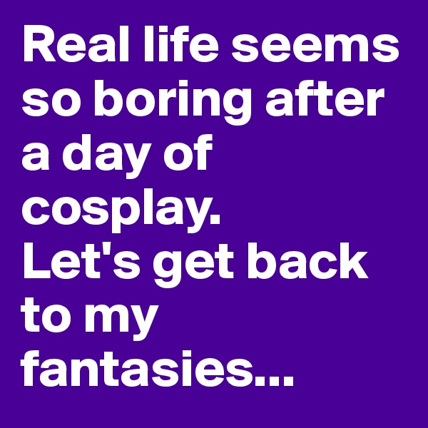 Real life seems so boring after a day of cosplay.  Let's get back to my fantasies...