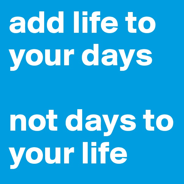 add life to your days  not days to your life