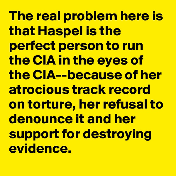 The real problem here is that Haspel is the perfect person to run the CIA in the eyes of the CIA--because of her atrocious track record on torture, her refusal to denounce it and her support for destroying evidence.