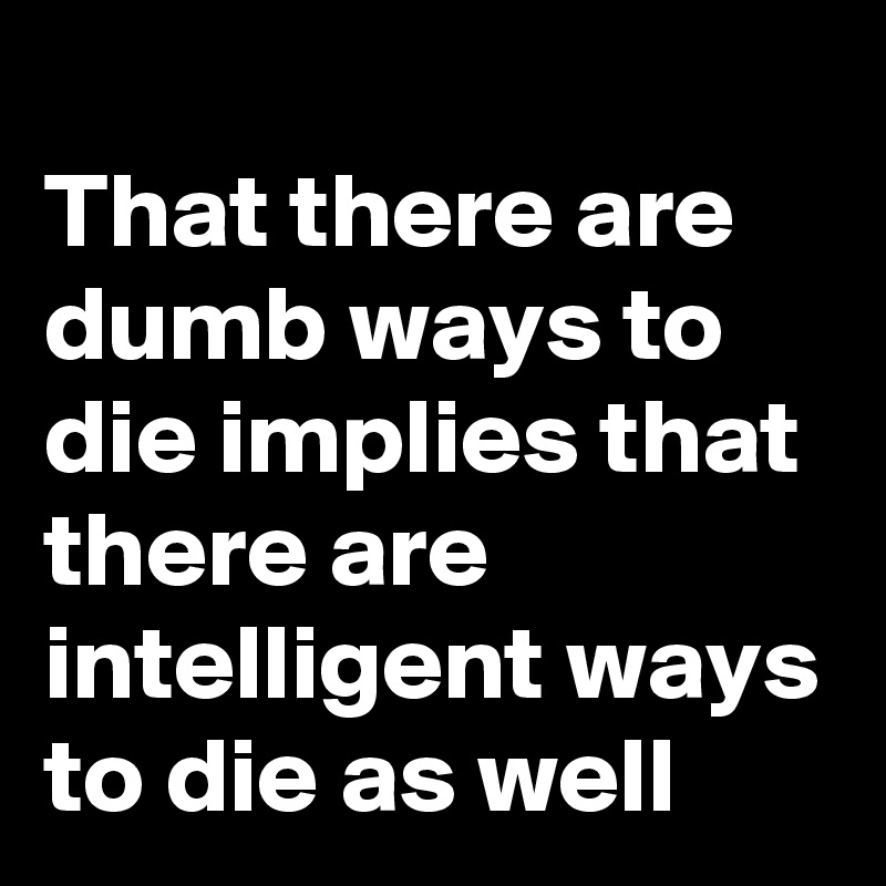 That there are dumb ways to die implies that there are intelligent ways to die as well