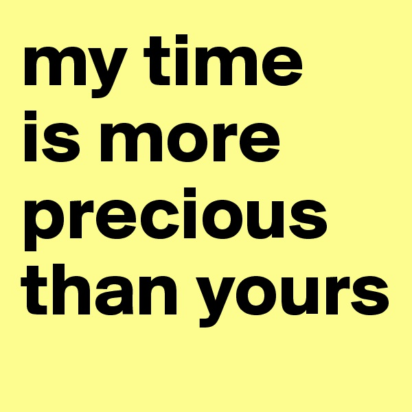 my time  is more precious than yours