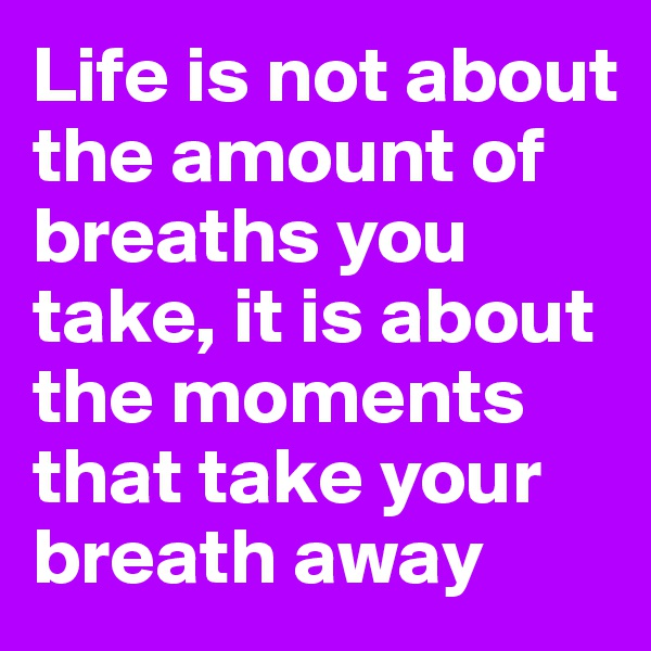 Life is not about the amount of breaths you take, it is about the moments that take your breath away