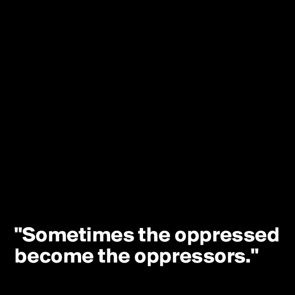 """Sometimes the oppressed become the oppressors."""