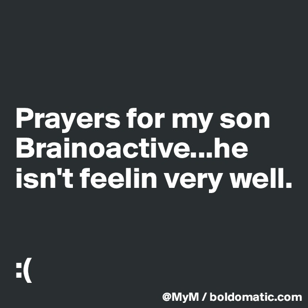 Prayers for my son Brainoactive...he isn't feelin very well.   :(