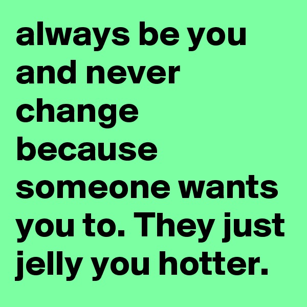 always be you and never change because someone wants you to. They just jelly you hotter.